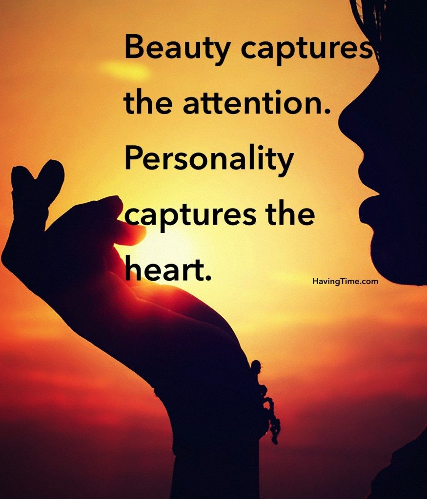 Beauty captures the attention. Personality captures the heart