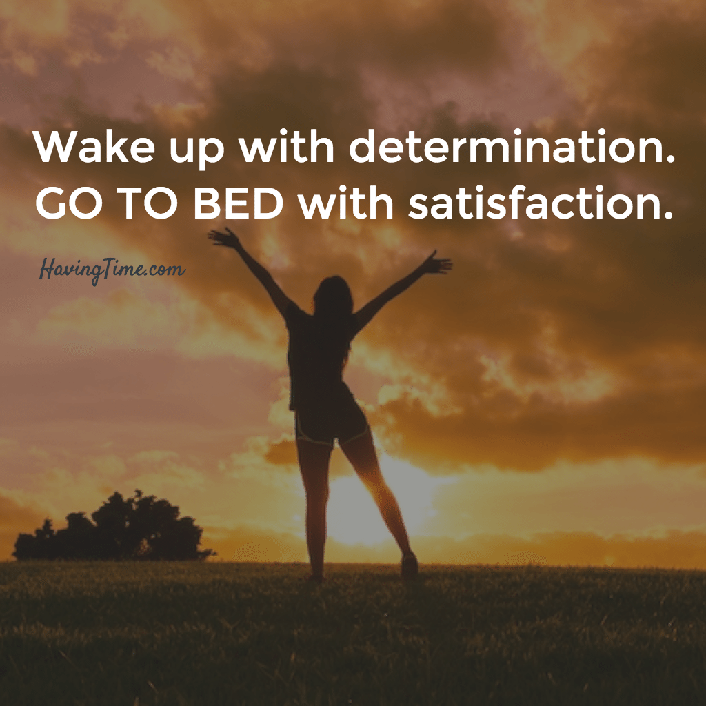 wake up with determination. go to bed with satisfaction