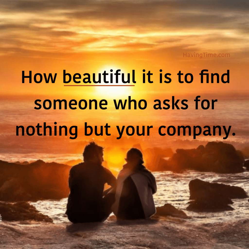 How beautiful it is to find someone who asks for nothing but your company.