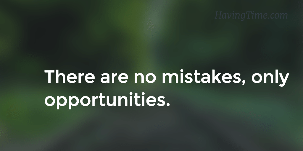 There are no mistakes, only opportunities