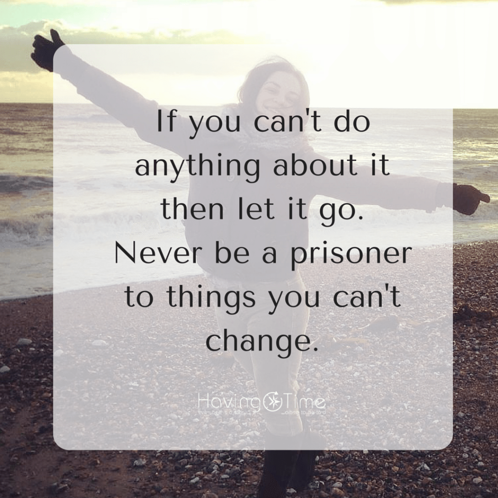 """If you can't do anything about it then let it go. Don't be a prisoner to things you can't change"