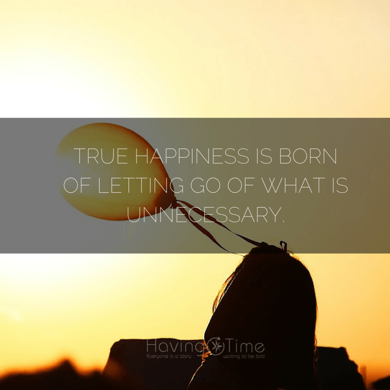 True happiness is born of letting go of what is unnecessary.