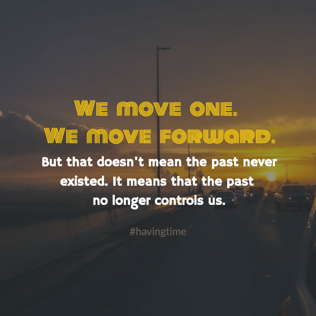 We move on, and we move forward, but that doesn't mean the past never existed. It simply means that the past no longer controls us