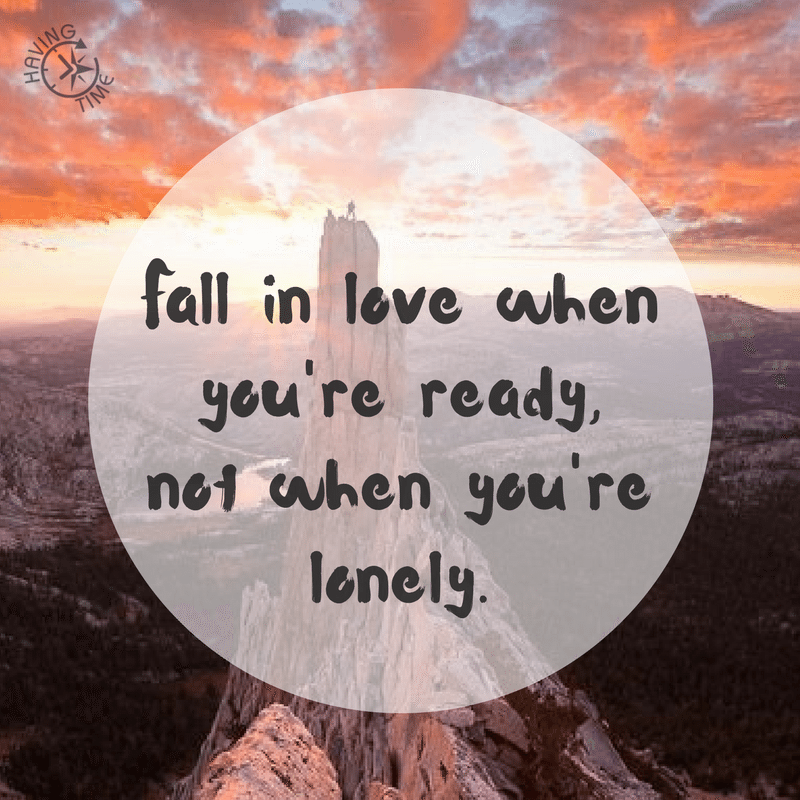 fall in love when you are ready, not when you are lonely