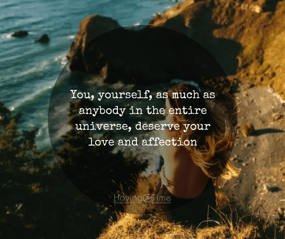 You, yourself, as much as anybody in the entire universe, deserve your love and affection – Buddha