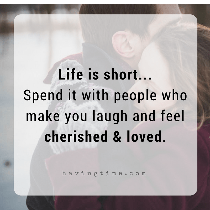 Life is short... Spend it with people who make you feel cherished and loved.